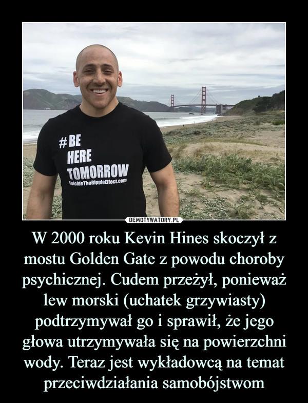 W 2000 roku Kevin Hines skoczył z mostu Golden Gate z powodu choroby psychicznej. Cudem przeżył, ponieważ lew morski (uchatek grzywiasty) podtrzymywał go i sprawił, że jego głowa utrzymywała się na powierzchni wody. Teraz jest wykładowcą na temat przeciwdziałania samobójstwom –