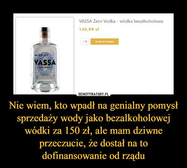 Nie wiem, kto wpadł na genialny pomysł sprzedaży wody jako bezalkoholowej wódki za 150 zł, ale mam dziwne przeczucie, że dostał na to dofinansowanie od rządu –  VASSA Zero Vodka - wódka bezalkoholowa 149,99 zł
