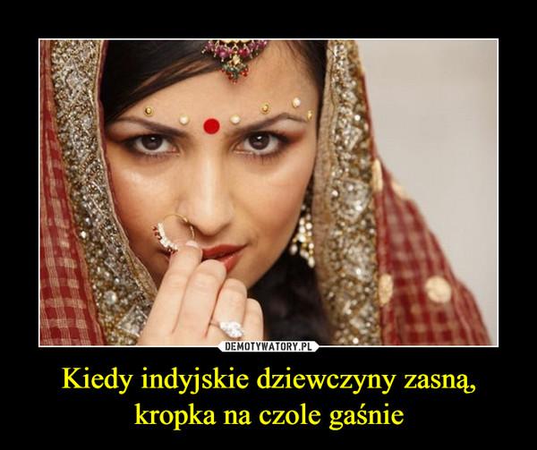 Kiedy indyjskie dziewczyny zasną,kropka na czole gaśnie –