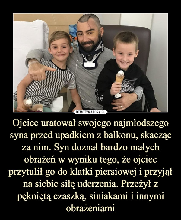 Ojciec uratował swojego najmłodszego syna przed upadkiem z balkonu, skacząc za nim. Syn doznał bardzo małych obrażeń w wyniku tego, że ojciec przytulił go do klatki piersiowej i przyjął na siebie siłę uderzenia. Przeżył z pękniętą czaszką, siniakami i innymi obrażeniami –