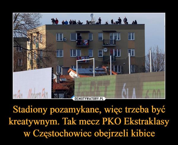 Stadiony pozamykane, więc trzeba być kreatywnym. Tak mecz PKO Ekstraklasy w Częstochowiec obejrzeli kibice –
