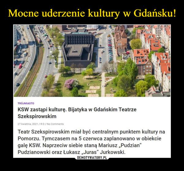 """–  TRÓJMIASTOKSW zastąpi kulturę. Bijatyka w Gdańskim TeatrzeSzekspirowskim27 kwrttfniA 2021 / R D / No ComnwiUTeatr Szekspirowskim miał być centralnym punktem kultury naPomorzu. Tymczasem na 5 czerwca zaplanowano w obiekciegalę KSW. Naprzeciw siebie staną Mariusz """"Pudzian""""Pudzianowski oraz Łukasz """"Juras"""" Jurkowski."""