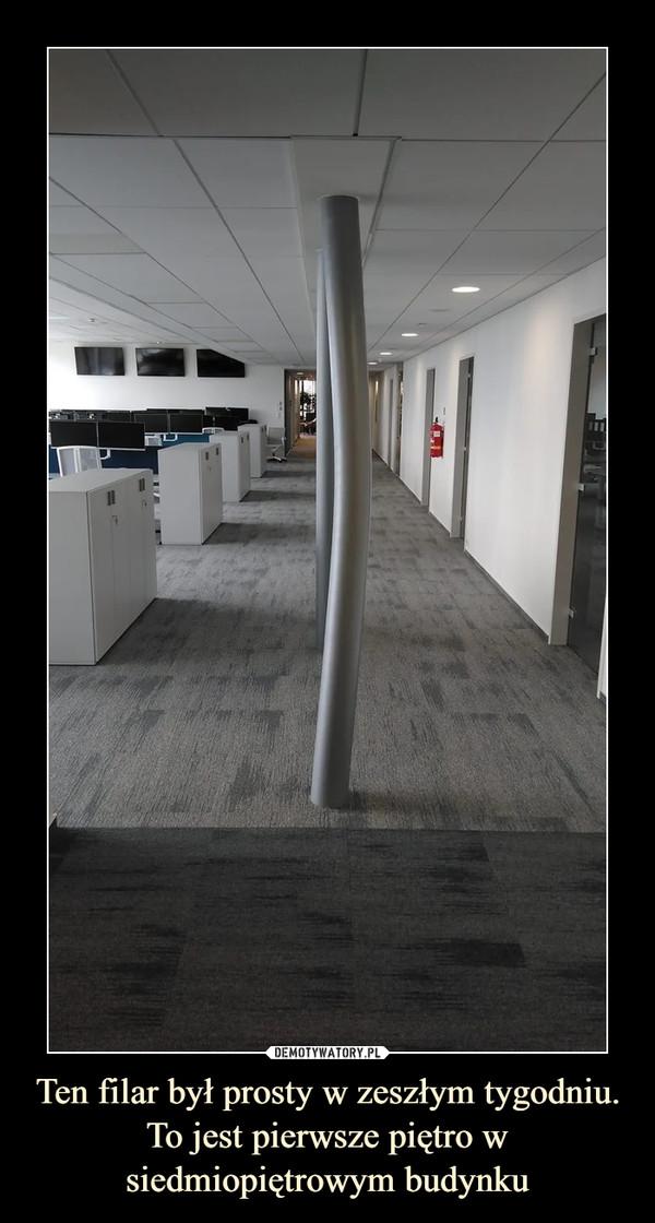 Ten filar był prosty w zeszłym tygodniu. To jest pierwsze piętro w siedmiopiętrowym budynku