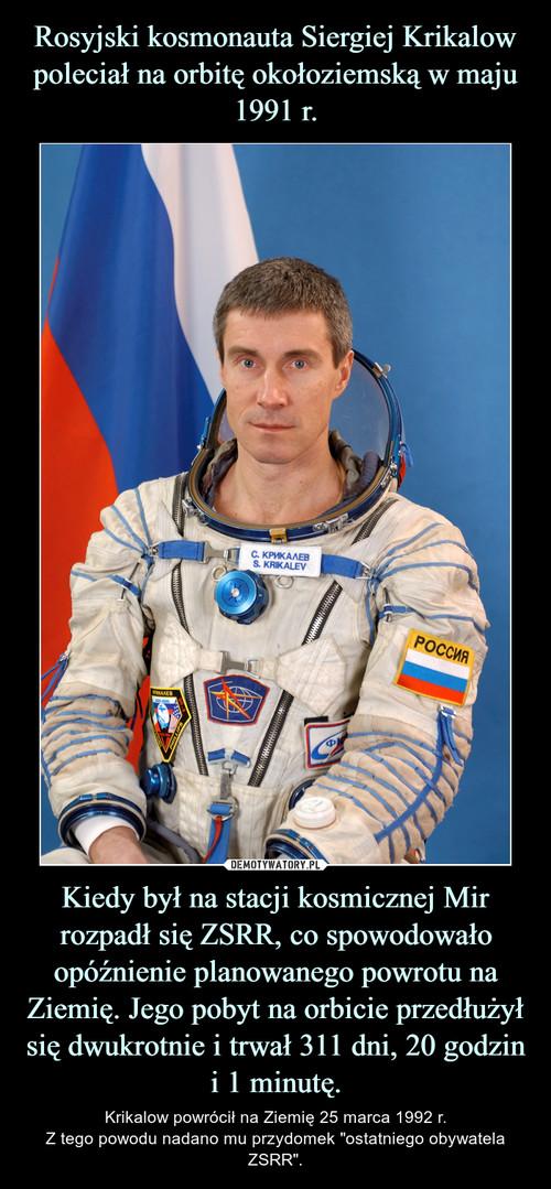 Rosyjski kosmonauta Siergiej Krikalow poleciał na orbitę okołoziemską w maju 1991 r. Kiedy był na stacji kosmicznej Mir rozpadł się ZSRR, co spowodowało opóźnienie planowanego powrotu na Ziemię. Jego pobyt na orbicie przedłużył się dwukrotnie i trwał 311 dni, 20 godzin i 1 minutę.