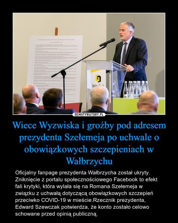 Wiece Wyzwiska i groźby pod adresem prezydenta Szełemeja po uchwale o obowiązkowych szczepieniach w Wałbrzychu – Oficjalny fanpage prezydenta Wałbrzycha został ukryty. Zniknięcie z portalu społecznościowego Facebook to efekt fali krytyki, która wylała się na Romana Szełemeja w związku z uchwałą dotyczącą obowiązkowych szczepień przeciwko COVID-19 w mieście.Rzecznik prezydenta, Edward Szewczak potwierdza, że konto zostało celowo schowane przed opinią publiczną.