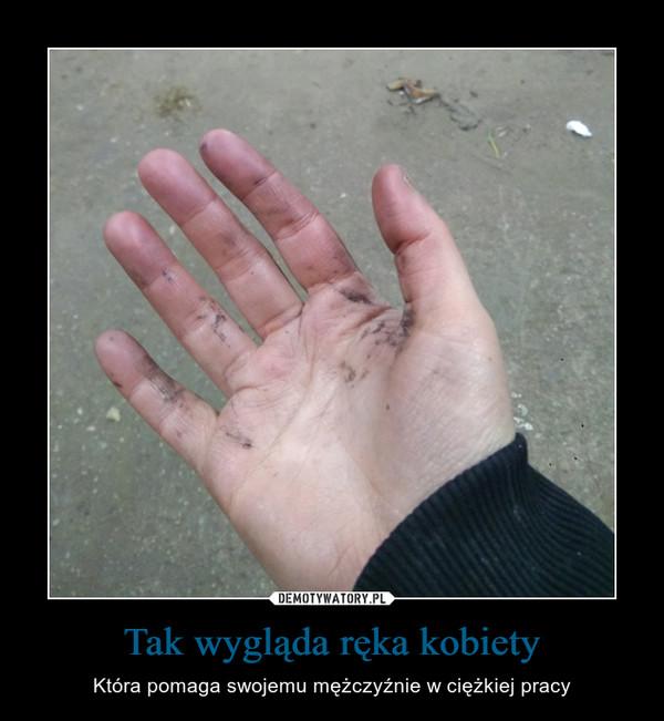 Tak wygląda ręka kobiety – Która pomaga swojemu mężczyźnie w ciężkiej pracy