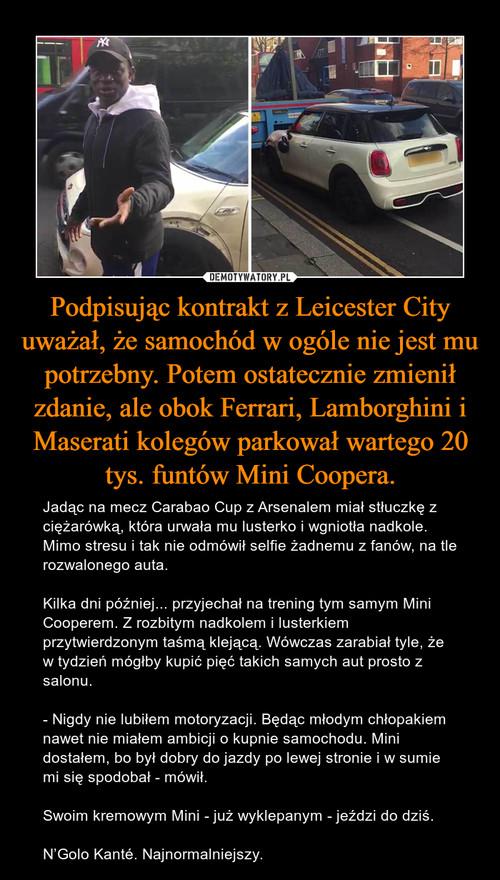 Podpisując kontrakt z Leicester City uważał, że samochód w ogóle nie jest mu potrzebny. Potem ostatecznie zmienił zdanie, ale obok Ferrari, Lamborghini i Maserati kolegów parkował wartego 20 tys. funtów Mini Coopera.