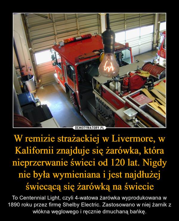 W remizie strażackiej w Livermore, w Kalifornii znajduje się żarówka, która nieprzerwanie świeci od 120 lat. Nigdy nie była wymieniana i jest najdłużej świecącą się żarówką na świecie – To Centennial Light, czyli 4-watowa żarówka wyprodukowana w 1890 roku przez firmę Shelby Electric. Zastosowano w niej żarnik z włókna węglowego i ręcznie dmuchaną bańkę.