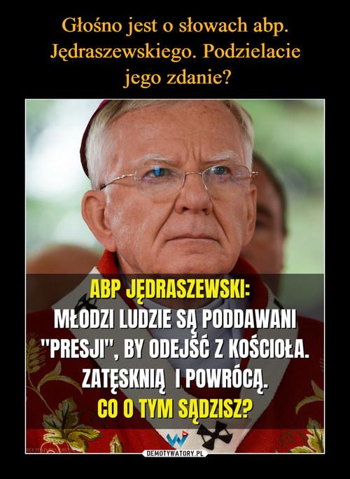 Głośno jest o słowach abp. Jędraszewskiego. Podzielacie  jego zdanie?