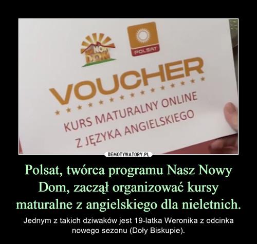 Polsat, twórca programu Nasz Nowy Dom, zaczął organizować kursy maturalne z angielskiego dla nieletnich.