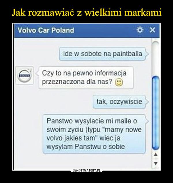 """–  Volvo Car Polandide w sobote na paintballaCzy to na pewno informacjaprzeznaczona dla nas?tak, oczywisciePanstwo wysylacie mi maile oswoim zyciu (typu """"mamy nowevolvo jakies tam"""" wiec jawysylam Panstwu o sobieDEMOTYWATORY.PLJak zaskoczyć Volvo"""