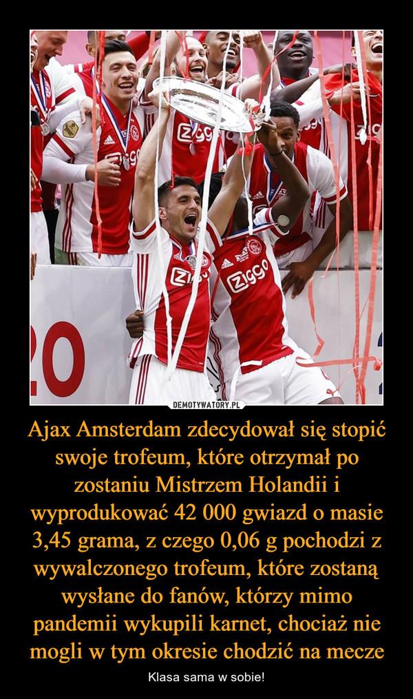 Ajax Amsterdam zdecydował się stopić swoje trofeum, które otrzymał po zostaniu Mistrzem Holandii i wyprodukować 42 000 gwiazd o masie 3,45 grama, z czego 0,06 g pochodzi z wywalczonego trofeum, które zostaną wysłane do fanów, którzy mimo pandemii wykupili karnet, chociaż nie mogli w tym okresie chodzić na mecze – Klasa sama w sobie!