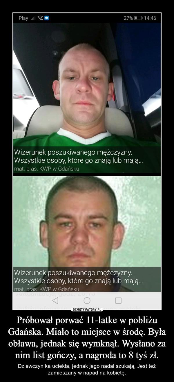 Próbował porwać 11-latke w pobliżu Gdańska. Miało to miejsce w środę. Była obława, jednak się wymknął. Wysłano za nim list gończy, a nagroda to 8 tyś zł. – Dziewczyn ka uciekła, jednak jego nadal szukają. Jest też zamieszany w napad na kobietę.