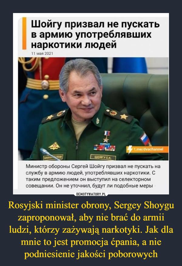 Rosyjski minister obrony, Sergey Shoygu zaproponował, aby nie brać do armii ludzi, którzy zażywają narkotyki. Jak dla mnie to jest promocja ćpania, a nie podniesienie jakości poborowych –