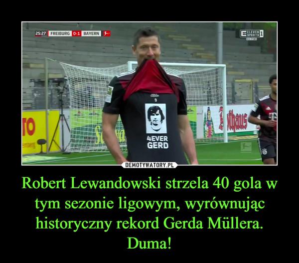 Robert Lewandowski strzela 40 gola w tym sezonie ligowym, wyrównując historyczny rekord Gerda Müllera. Duma! –