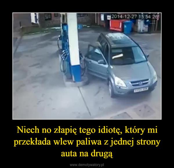 Niech no złapię tego idiotę, który mi przekłada wlew paliwa z jednej strony auta na drugą –