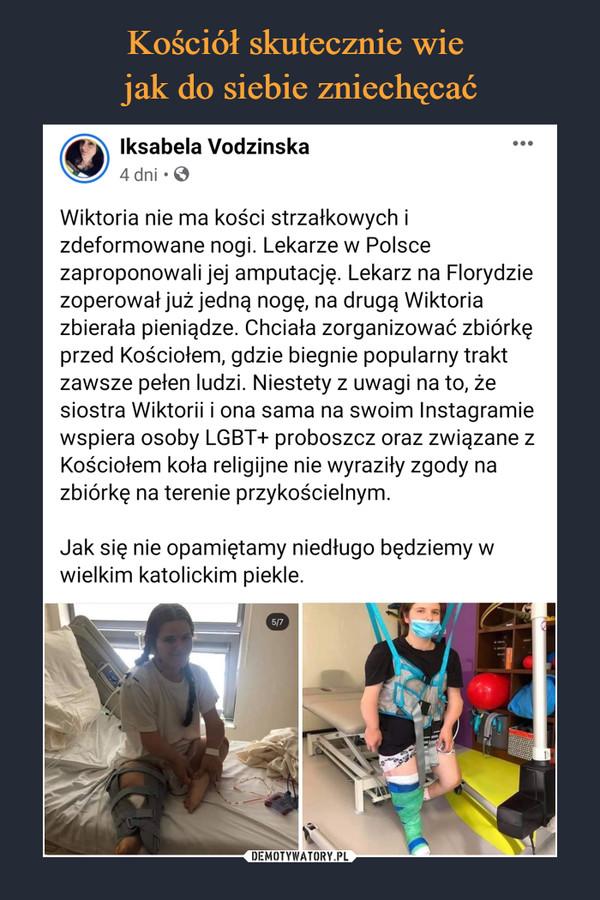 –  Wiktoria nie ma kości strzałkowych i zdeformowane nogi. Lekarze w Polsce zaproponowali jej amputację. Lekarz na Florydzie zoperował już jedną nogę, na drugą Wiktoria zbierała pieniądze. Chciała zorganizować zbiórkę przed Kościołem, gdzie biegnie popularny trakt zawsze pełen ludzi. Niestety z uwagi na to, że siostra Wiktorii i ona sama na swoim Instagramie wspiera osoby LGBT+ proboszcz oraz związane z Kościołem koła religijne nie wyraziły zgody na zbiórkę na terenie przykościelnym.  Jak się nie opamiętamy niedługo będziemy w wielkim katolickim piekle.