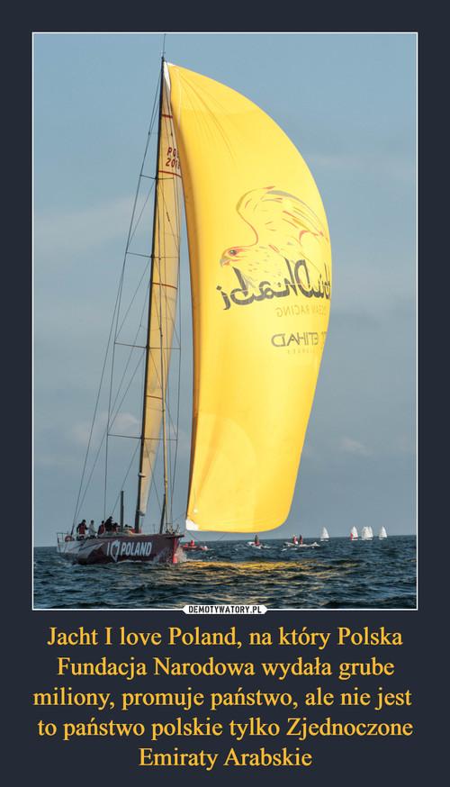 Jacht I love Poland, na który Polska Fundacja Narodowa wydała grube miliony, promuje państwo, ale nie jest  to państwo polskie tylko Zjednoczone Emiraty Arabskie