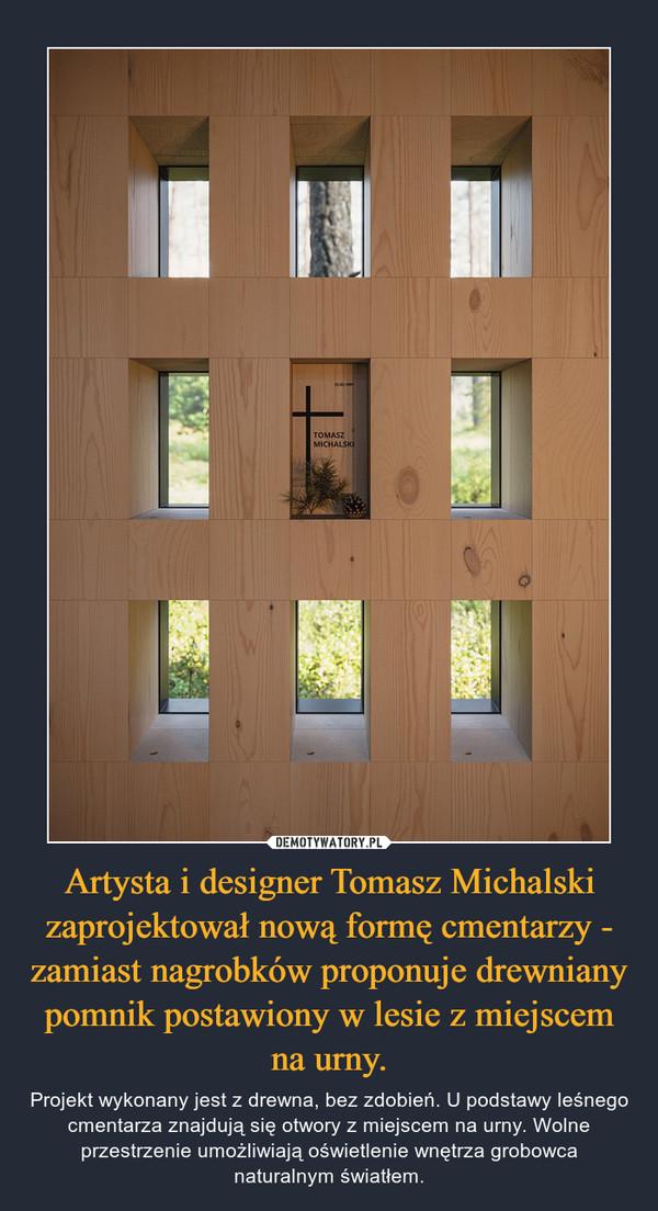 Artysta i designer Tomasz Michalski zaprojektował nową formę cmentarzy - zamiast nagrobków proponuje drewniany pomnik postawiony w lesie z miejscem na urny. – Projekt wykonany jest z drewna, bez zdobień. U podstawy leśnego cmentarza znajdują się otwory z miejscem na urny. Wolne przestrzenie umożliwiają oświetlenie wnętrza grobowca naturalnym światłem.