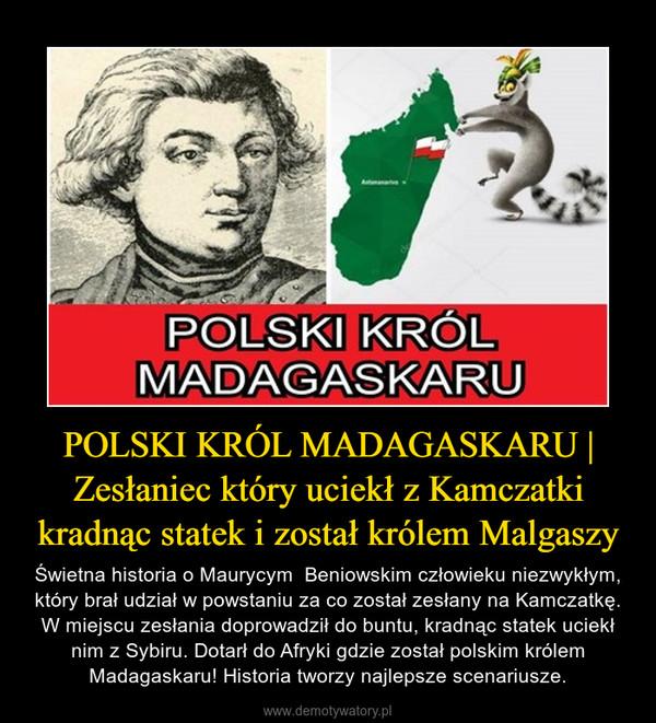 POLSKI KRÓL MADAGASKARU   Zesłaniec który uciekł z Kamczatki kradnąc statek i został królem Malgaszy – Świetna historia o Maurycym  Beniowskim człowieku niezwykłym, który brał udział w powstaniu za co został zesłany na Kamczatkę. W miejscu zesłania doprowadził do buntu, kradnąc statek uciekł nim z Sybiru. Dotarł do Afryki gdzie został polskim królem Madagaskaru! Historia tworzy najlepsze scenariusze.