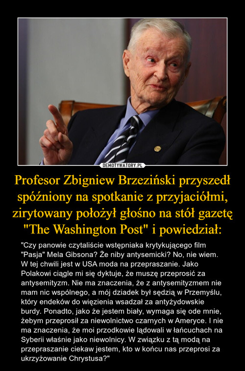 """Profesor Zbigniew Brzeziński przyszedł spóźniony na spotkanie z przyjaciółmi, zirytowany położył głośno na stół gazetę """"The Washington Post"""" i powiedział:"""