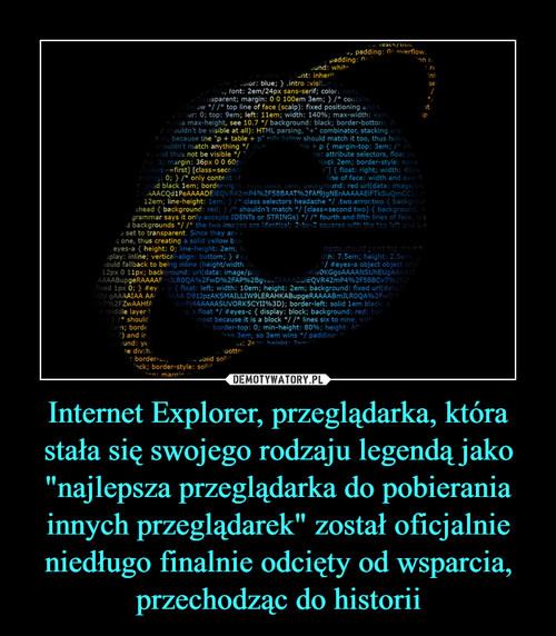 """Internet Explorer, przeglądarka, która stała się swojego rodzaju legendą jako """"najlepsza przeglądarka do pobierania innych przeglądarek"""" został oficjalnie niedługo finalnie odcięty od wsparcia, przechodząc do historii"""