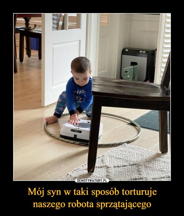 Mój syn w taki sposób torturujenaszego robota sprzątającego –