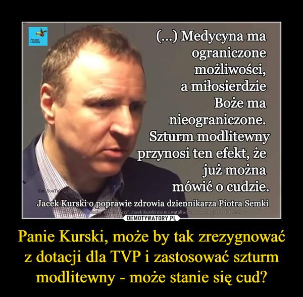 Panie Kurski, może by tak zrezygnować z dotacji dla TVP i zastosować szturm modlitewny - może stanie się cud? –