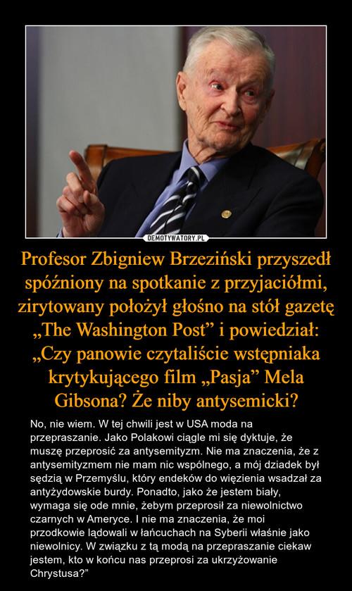 """Profesor Zbigniew Brzeziński przyszedł spóźniony na spotkanie z przyjaciółmi, zirytowany położył głośno na stół gazetę """"The Washington Post"""" i powiedział: """"Czy panowie czytaliście wstępniaka krytykującego film """"Pasja"""" Mela Gibsona? Że niby antysemicki?"""