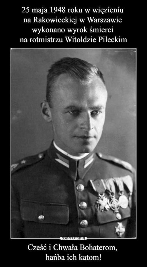 25 maja 1948 roku w więzieniu  na Rakowieckiej w Warszawie  wykonano wyrok śmierci  na rotmistrzu Witoldzie Pileckim Cześć i Chwała Bohaterom,  hańba ich katom!