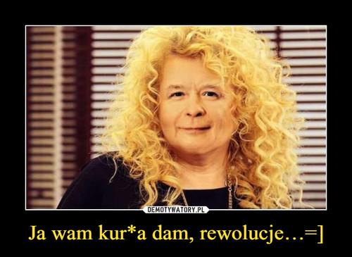 Ja wam kur*a dam, rewolucje…=]