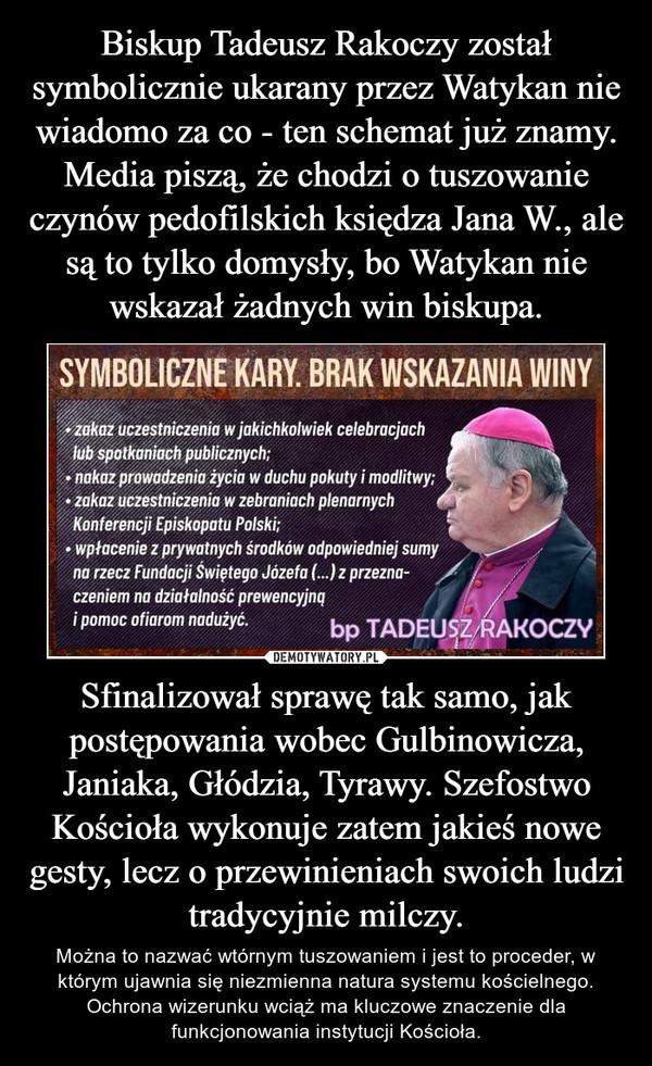 Sfinalizował sprawę tak samo, jak postępowania wobec Gulbinowicza, Janiaka, Głódzia, Tyrawy. Szefostwo Kościoła wykonuje zatem jakieś nowe gesty, lecz o przewinieniach swoich ludzi tradycyjnie milczy. – Można to nazwać wtórnym tuszowaniem i jest to proceder, w którym ujawnia się niezmienna natura systemu kościelnego. Ochrona wizerunku wciąż ma kluczowe znaczenie dla funkcjonowania instytucji Kościoła.