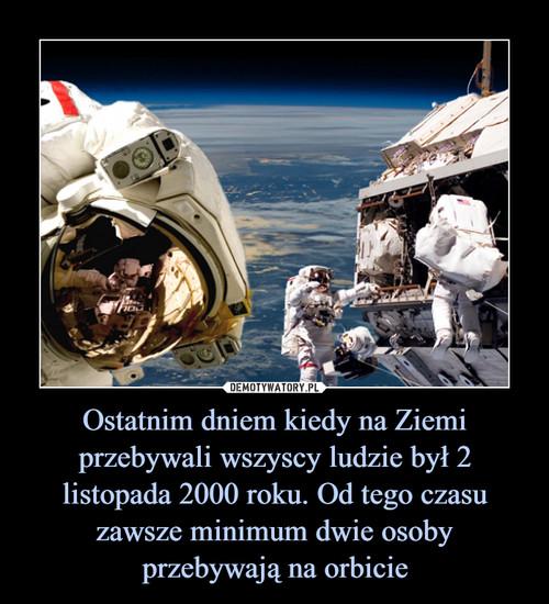 Ostatnim dniem kiedy na Ziemi przebywali wszyscy ludzie był 2 listopada 2000 roku. Od tego czasu zawsze minimum dwie osoby przebywają na orbicie