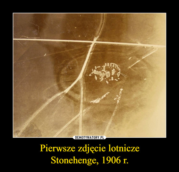 Pierwsze zdjęcie lotniczeStonehenge, 1906 r. –