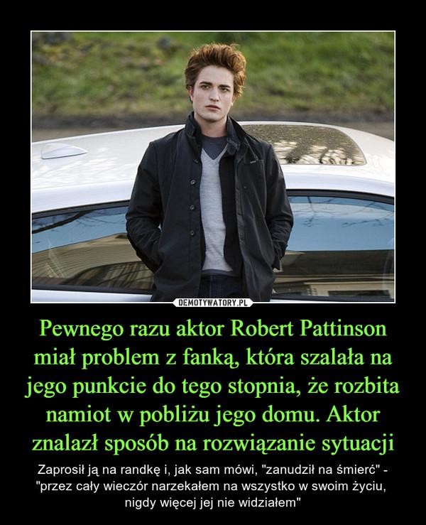 """Pewnego razu aktor Robert Pattinson miał problem z fanką, która szalała na jego punkcie do tego stopnia, że rozbita namiot w pobliżu jego domu. Aktor znalazł sposób na rozwiązanie sytuacji – Zaprosił ją na randkę i, jak sam mówi, """"zanudził na śmierć"""" - """"przez cały wieczór narzekałem na wszystko w swoim życiu, nigdy więcej jej nie widziałem"""""""