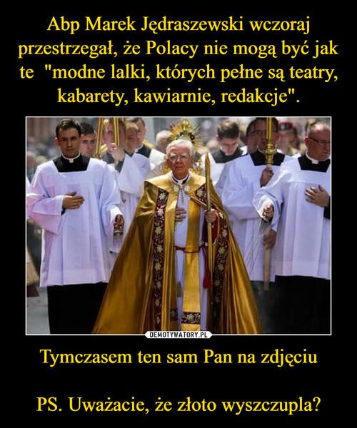 """Abp Marek Jędraszewski wczoraj przestrzegał, że Polacy nie mogą być jak te  """"modne lalki, których pełne są teatry, kabarety, kawiarnie, redakcje"""". Tymczasem ten sam Pan na zdjęciu   PS. Uważacie, że złoto wyszczupla?"""