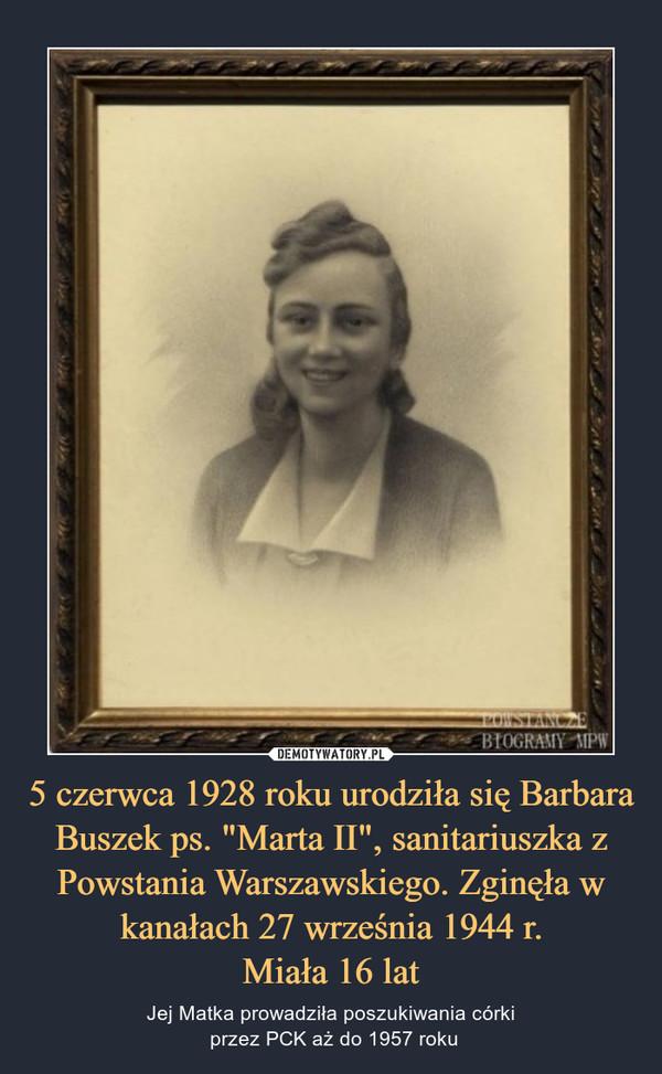 """5 czerwca 1928 roku urodziła się Barbara Buszek ps. """"Marta II"""", sanitariuszka z Powstania Warszawskiego. Zginęła w kanałach 27 września 1944 r.Miała 16 lat – Jej Matka prowadziła poszukiwania córki przez PCK aż do 1957 roku"""