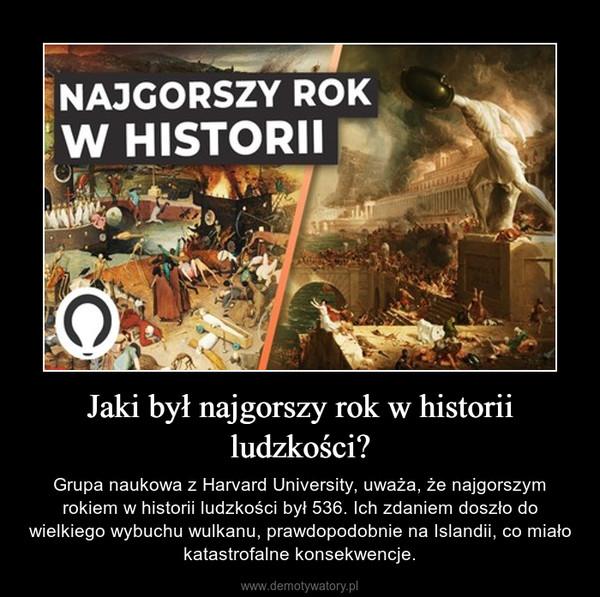 Jaki był najgorszy rok w historii ludzkości? – Grupa naukowa z Harvard University, uważa, że najgorszym rokiem w historii ludzkości był 536. Ich zdaniem doszło do wielkiego wybuchu wulkanu, prawdopodobnie na Islandii, co miało katastrofalne konsekwencje.