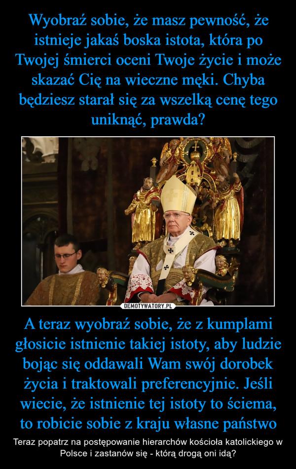 A teraz wyobraź sobie, że z kumplami głosicie istnienie takiej istoty, aby ludzie bojąc się oddawali Wam swój dorobek życia i traktowali preferencyjnie. Jeśli wiecie, że istnienie tej istoty to ściema, to robicie sobie z kraju własne państwo – Teraz popatrz na postępowanie hierarchów kościoła katolickiego w Polsce i zastanów się - którą drogą oni idą?