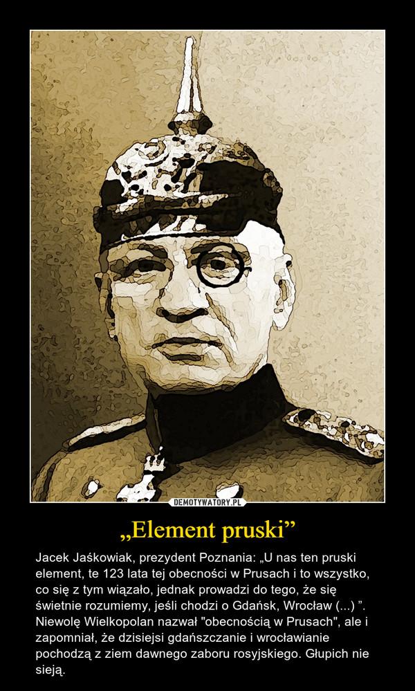 """""""Element pruski"""" – Jacek Jaśkowiak, prezydent Poznania: """"U nas ten pruski element, te 123 lata tej obecności w Prusach i to wszystko, co się z tym wiązało, jednak prowadzi do tego, że się świetnie rozumiemy, jeśli chodzi o Gdańsk, Wrocław (...) """". Niewolę Wielkopolan nazwał """"obecnością w Prusach"""", ale i zapomniał, że dzisiejsi gdańszczanie i wrocławianie pochodzą z ziem dawnego zaboru rosyjskiego. Głupich nie sieją."""