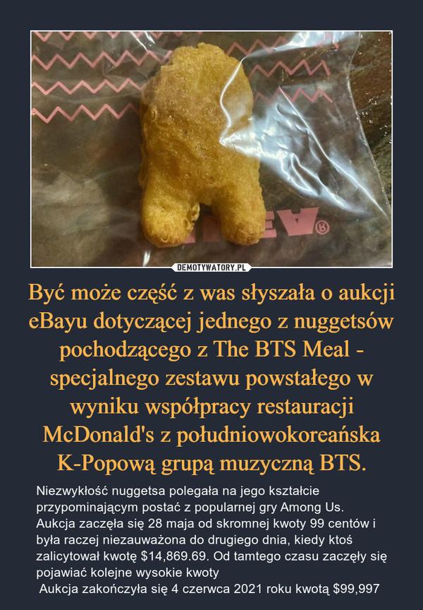 Być może część z was słyszała o aukcji eBayu dotyczącej jednego z nuggetsów pochodzącego z The BTS Meal - specjalnego zestawu powstałego w wyniku współpracy restauracji McDonald's z południowokoreańska K-Popową grupą muzyczną BTS. – Niezwykłość nuggetsa polegała na jego kształcie przypominającym postać z popularnej gry Among Us.Aukcja zaczęła się 28 maja od skromnej kwoty 99 centów i była raczej niezauważona do drugiego dnia, kiedy ktoś zalicytował kwotę $14,869.69. Od tamtego czasu zaczęły się pojawiać kolejne wysokie kwoty  Aukcja zakończyła się 4 czerwca 2021 roku kwotą $99,997