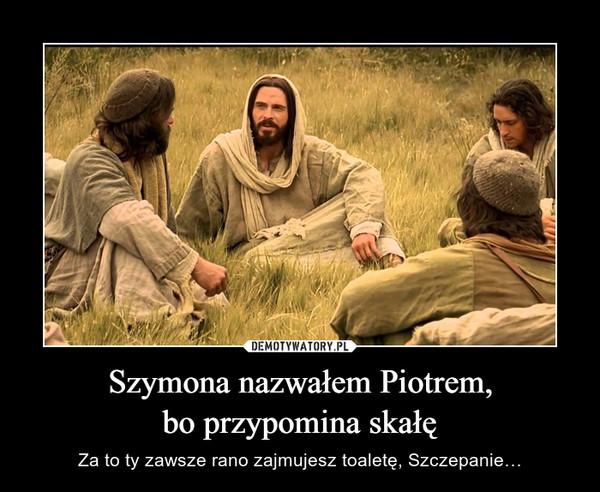 Szymona nazwałem Piotrem,bo przypomina skałę – Za to ty zawsze rano zajmujesz toaletę, Szczepanie…