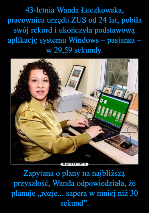 """43-letnia Wanda Łuczkowska, pracownica urzędu ZUS od 24 lat, pobiła swój rekord i ukończyła podstawową aplikację systemu Windows – pasjansa – w 29,59 sekundy. Zapytana o plany na najbliższą przyszłość, Wanda odpowiedziała, że planuje """"rozje... sapera w mniej niż 30 sekund""""."""