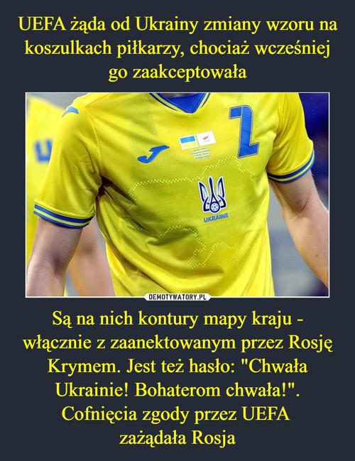 """UEFA żąda od Ukrainy zmiany wzoru na koszulkach piłkarzy, chociaż wcześniej go zaakceptowała Są na nich kontury mapy kraju - włącznie z zaanektowanym przez Rosję Krymem. Jest też hasło: """"Chwała Ukrainie! Bohaterom chwała!"""". Cofnięcia zgody przez UEFA  zażądała Rosja"""
