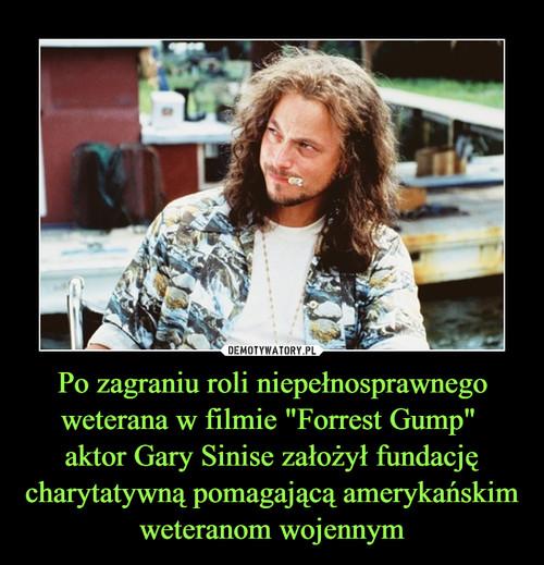 """Po zagraniu roli niepełnosprawnego weterana w filmie """"Forrest Gump""""  aktor Gary Sinise założył fundację charytatywną pomagającą amerykańskim weteranom wojennym"""