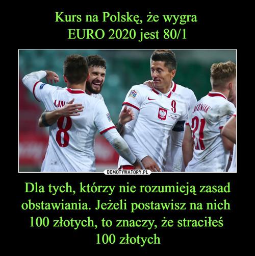 Kurs na Polskę, że wygra  EURO 2020 jest 80/1 Dla tych, którzy nie rozumieją zasad obstawiania. Jeżeli postawisz na nich  100 złotych, to znaczy, że straciłeś  100 złotych