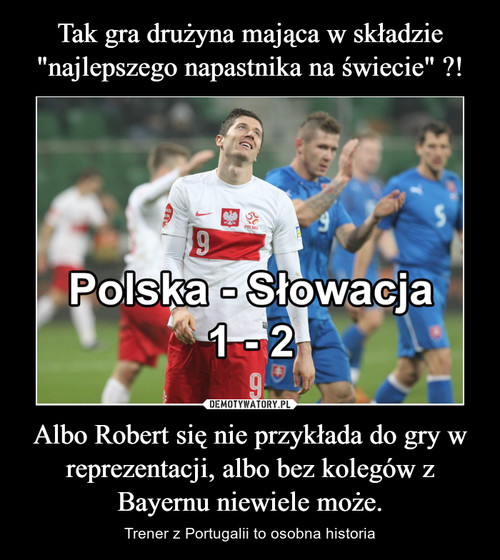 """Tak gra drużyna mająca w składzie """"najlepszego napastnika na świecie"""" ?! Albo Robert się nie przykłada do gry w reprezentacji, albo bez kolegów z Bayernu niewiele może."""