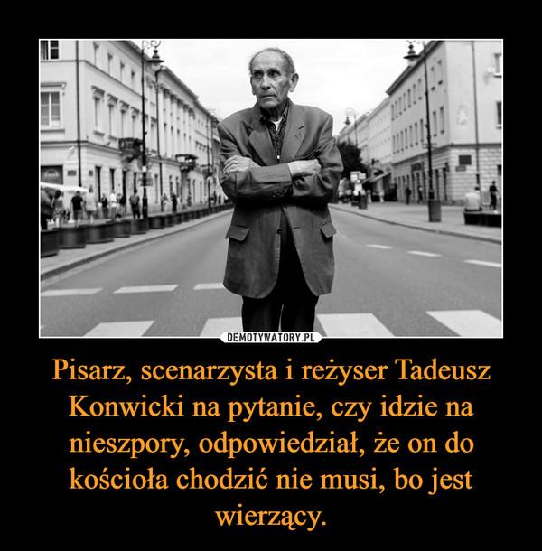 Pisarz, scenarzysta i reżyser Tadeusz Konwicki na pytanie, czy idzie na nieszpory, odpowiedział, że on do kościoła chodzić nie musi, bo jest wierzący. –