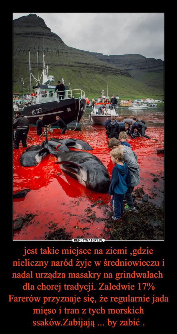 jest takie miejsce na ziemi ,gdzie nieliczny naród żyje w średniowieczu i nadal urządza masakry na grindwalach  dla chorej tradycji. Zaledwie 17% Farerów przyznaje się, że regularnie jada mięso i tran z tych morskich ssaków.Zabijają ... by zabić . –
