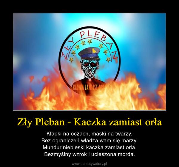 Zły Pleban - Kaczka zamiast orła – Klapki na oczach, maski na twarzy.Bez ograniczeń władza wam się marzy.Mundur niebieski kaczka zamiast orła.Bezmyślny wzrok i ucieszona morda.
